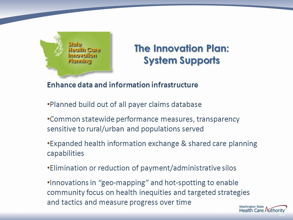 23 Enhance data and information infrastructure Planned build out of all payer claims database Common statewide performance measures, transparency sensitive to rural/urban and populations served Expanded health information exchange & shared care planning capabilities Elimination or reduction of payment/administrative silos Innovations in geo-mapping and hot-spotting to enable community focus on health inequities and targeted strategies and tactics and measure progress over time The Innovation Plan: System Supports