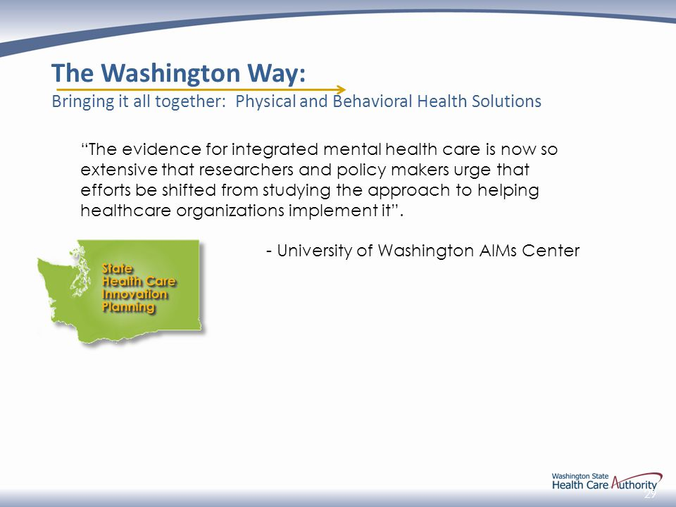 29 The Washington Way: Bringing it all together: Physical and Behavioral Health Solutions The evidence for integrated mental health care is now so extensive that researchers and policy makers urge that efforts be shifted from studying the approach to helping healthcare organizations implement it .