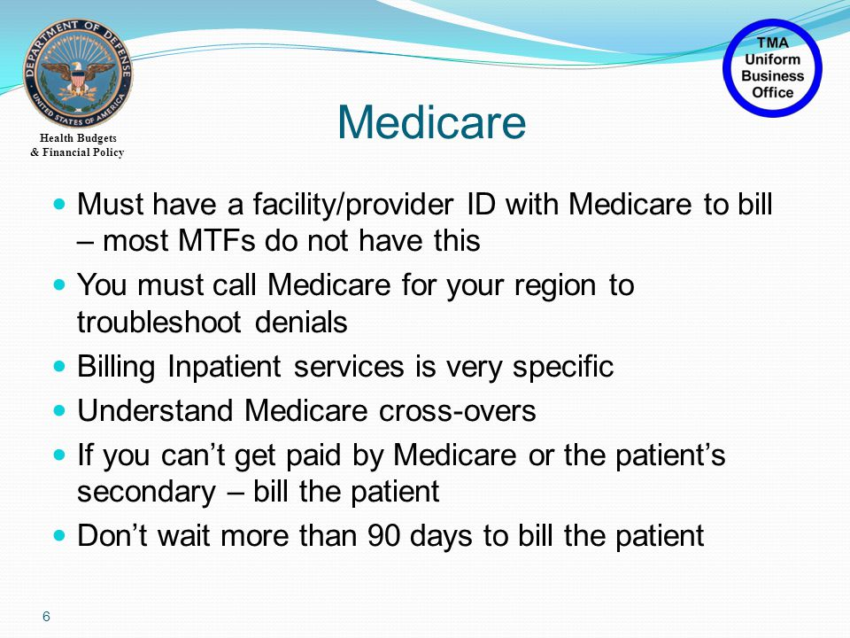 Health Budgets & Financial Policy Must have a facility/provider ID with Medicare to bill – most MTFs do not have this You must call Medicare for your