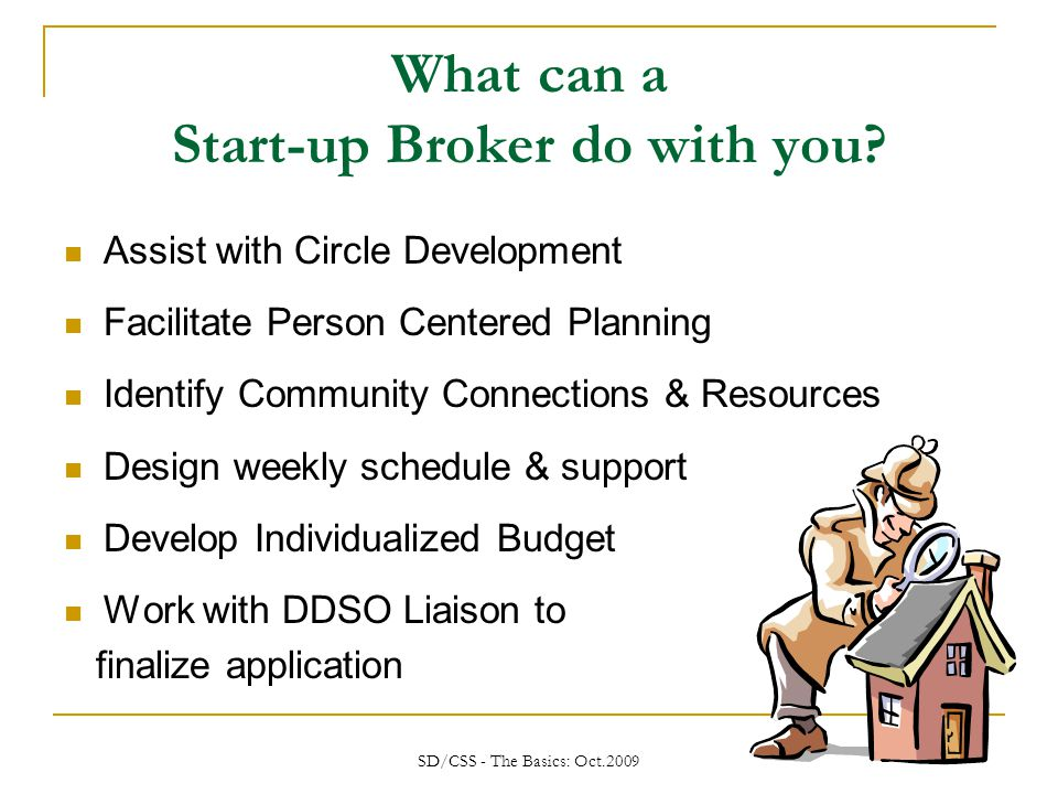 SD/CSS - The Basics: Oct.2009 Start-Up vs Support Broker Tasks Start-up Broker  Authors CSS Plan & designs Services and Support  Creates Budget  Advises Family & Friends and the Circle of Support  Conduct Person- Centered Planning Process Support Broker  Maintains the CSS Plan objectives  Revises the CSS plan as needed  Revisits the PCP plan  Revises Budget as needed  Assists with the recruitment, retention, training of staff