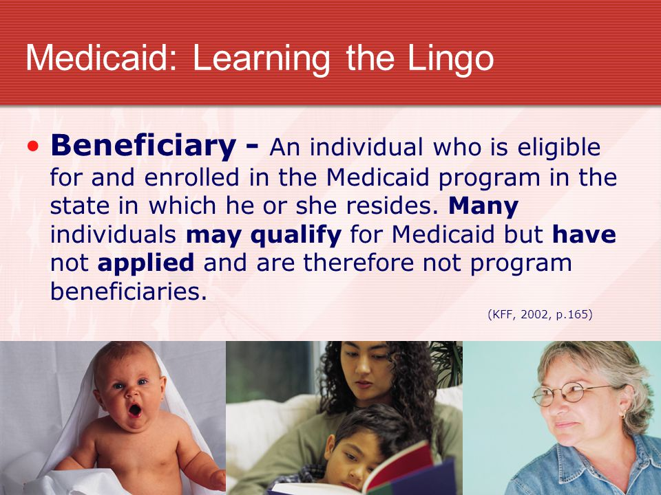 Medicaid: Learning the Lingo Beneficiary - An individual who is eligible for and enrolled in the Medicaid program in the state in which he or she resi