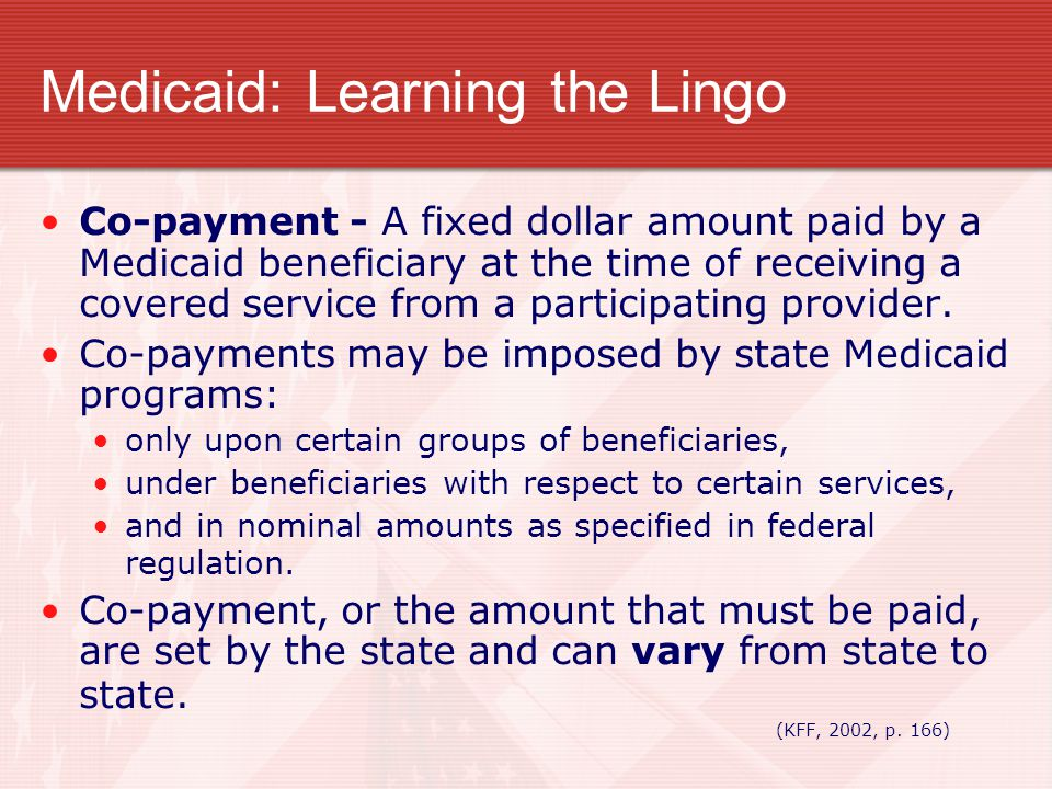 Medicaid: Learning the Lingo Co-payment - A fixed dollar amount paid by a Medicaid beneficiary at the time of receiving a covered service from a parti