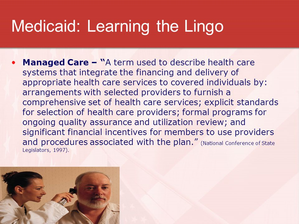 "Medicaid: Learning the Lingo Managed Care – ""A term used to describe health care systems that integrate the financing and delivery of appropriate heal"