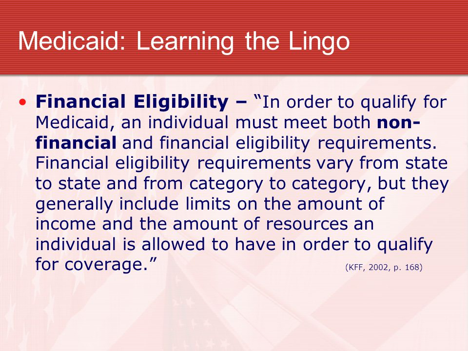 "Medicaid: Learning the Lingo Financial Eligibility – "" In order to qualify for Medicaid, an individual must meet both non- financial and financial eli"