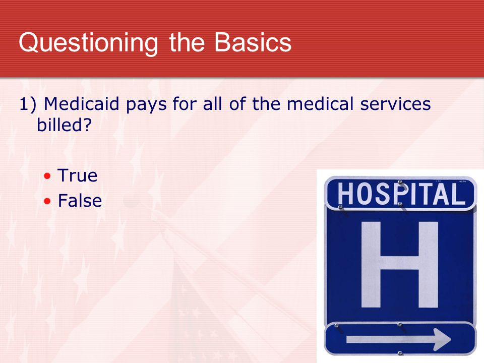 Questioning the Basics 1) Medicaid pays for all of the medical services billed? True False