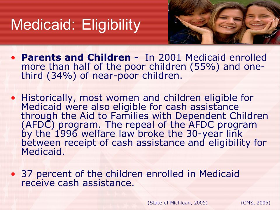 Medicaid: Eligibility Parents and Children - In 2001 Medicaid enrolled more than half of the poor children (55%) and one- third (34%) of near-poor chi