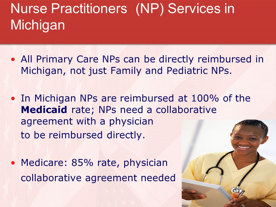 Nurse Practitioners (NP) Services in Michigan All Primary Care NPs can be directly reimbursed in Michigan, not just Family and Pediatric NPs. In Michi