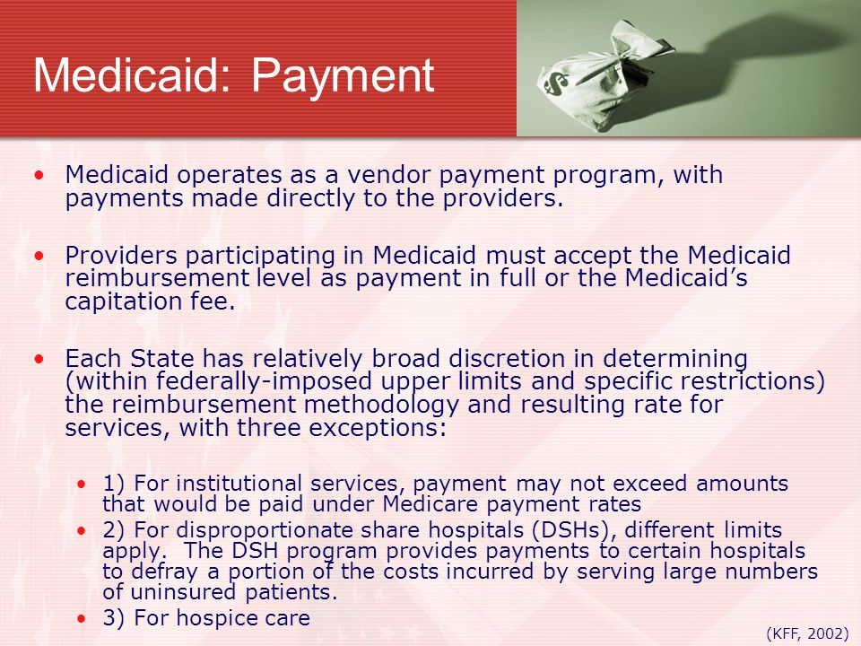 Medicaid: Payment Medicaid operates as a vendor payment program, with payments made directly to the providers. Providers participating in Medicaid mus