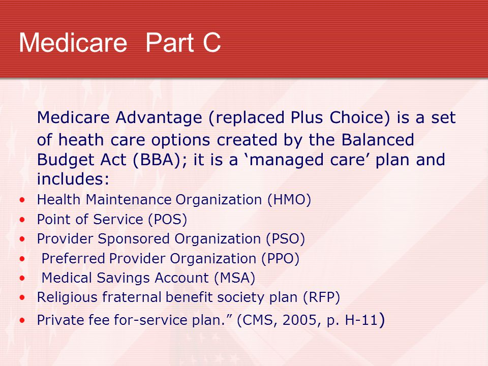Medicare Part C Medicare Advantage (replaced Plus Choice) is a set of heath care options created by the Balanced Budget Act (BBA); it is a 'managed ca