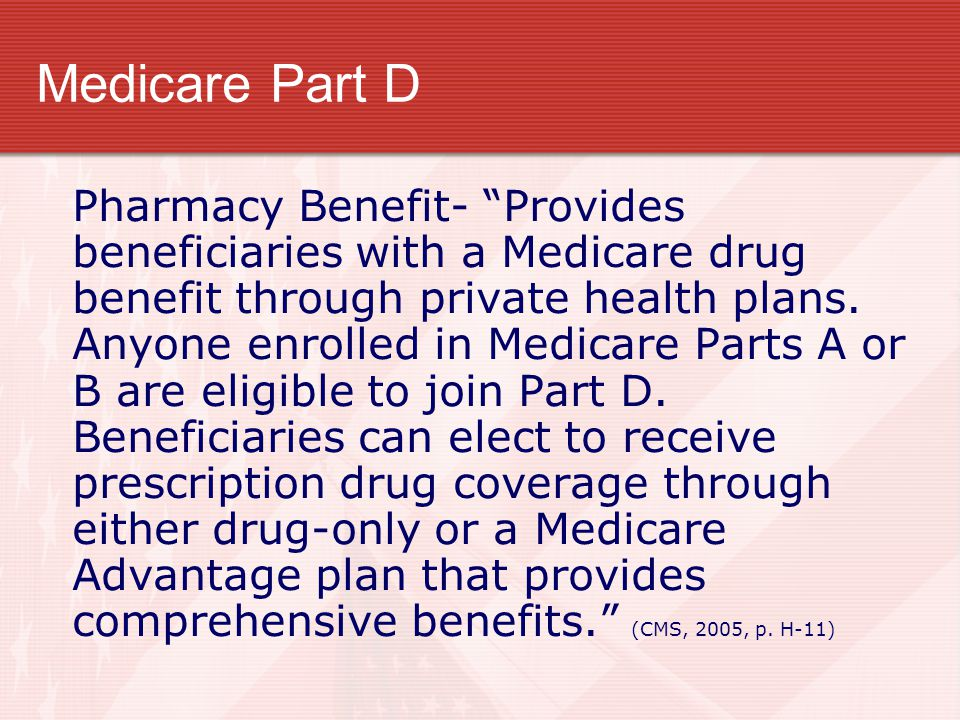 "Medicare Part D Pharmacy Benefit- ""Provides beneficiaries with a Medicare drug benefit through private health plans. Anyone enrolled in Medicare Parts"