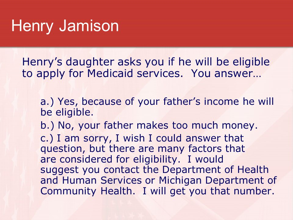 Henry Jamison Henry's daughter asks you if he will be eligible to apply for Medicaid services. You answer… a.) Yes, because of your father's income he