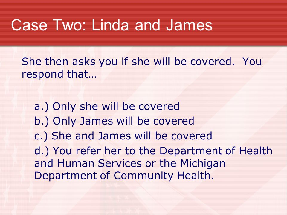 Case Two: Linda and James She then asks you if she will be covered. You respond that… a.) Only she will be covered b.) Only James will be covered c.)