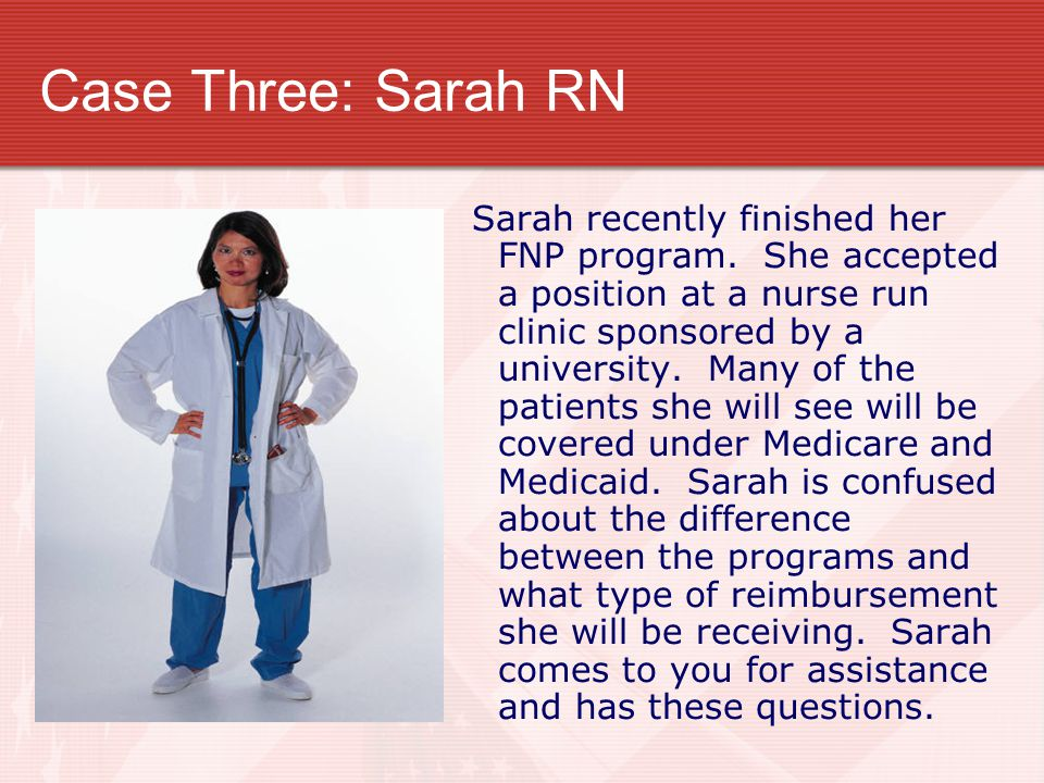 Case Three: Sarah RN Sarah recently finished her FNP program. She accepted a position at a nurse run clinic sponsored by a university. Many of the pat