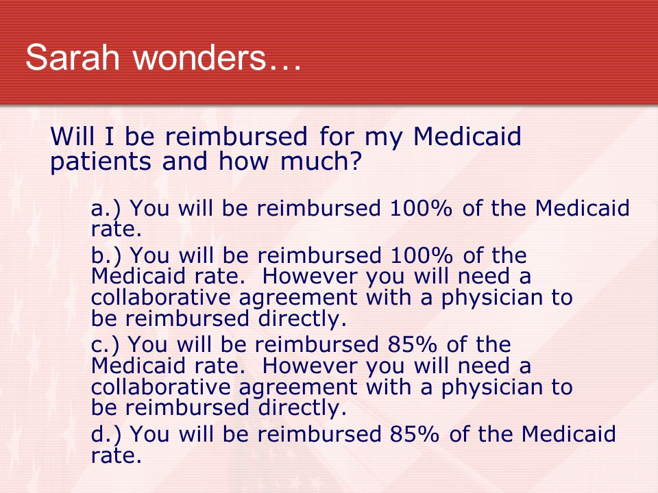 Sarah wonders… Will I be reimbursed for my Medicaid patients and how much? a.) You will be reimbursed 100% of the Medicaid rate. b.) You will be reimb
