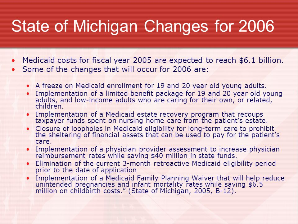 State of Michigan Changes for 2006 Medicaid costs for fiscal year 2005 are expected to reach $6.1 billion. Some of the changes that will occur for 200