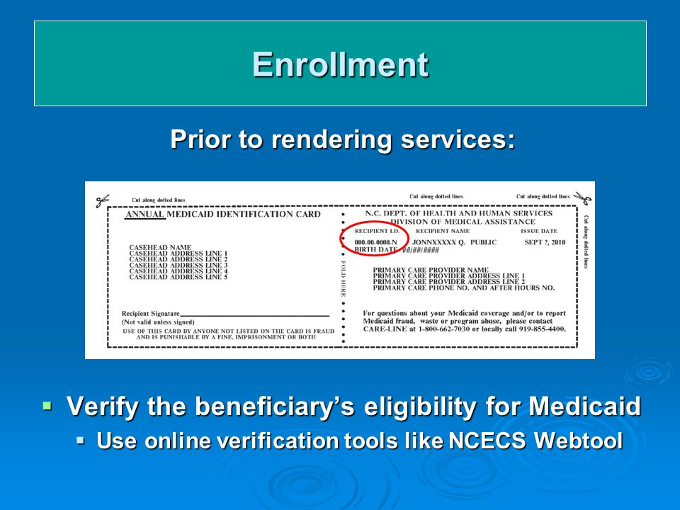 Enrollment Prior to rendering services:  Verify the beneficiary's eligibility for Medicaid  Use online verification tools like NCECS Webtool