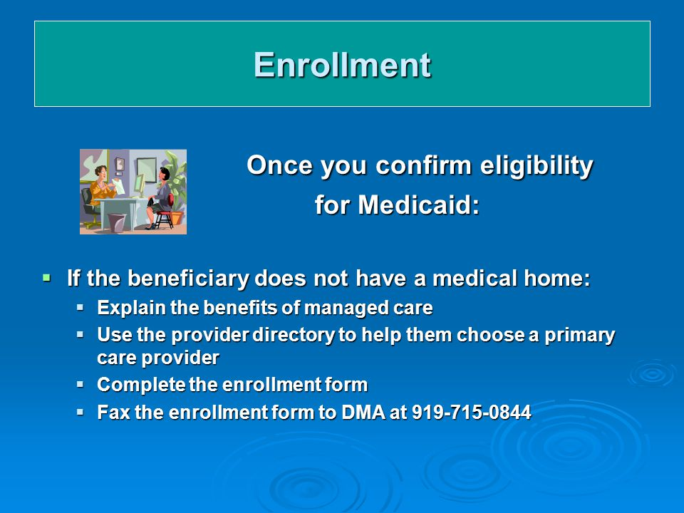 Enrollment Once you confirm eligibility for Medicaid:  If the beneficiary does not have a medical home:  Explain the benefits of managed care  Use the provider directory to help them choose a primary care provider  Complete the enrollment form  Fax the enrollment form to DMA at 919-715-0844