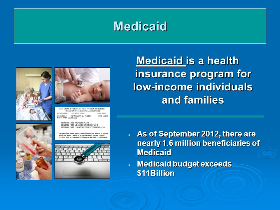 Medicaid Medicaid is a health insurance program for low-income individuals and families  As of September 2012, there are nearly 1.6 million beneficiaries of Medicaid  Medicaid budget exceeds $11Billion