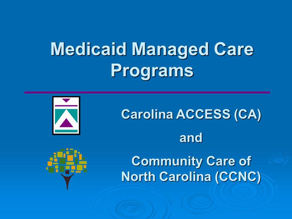 Medicaid Managed Care Programs Carolina ACCESS (CA) and Community Care of North Carolina (CCNC)