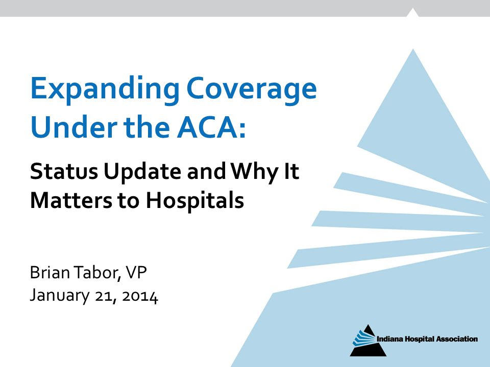 Expanding Coverage Under the ACA: Status Update and Why It Matters to Hospitals Brian Tabor, VP January 21, 2014