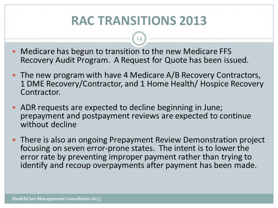 RAC TRANSITIONS 2013 HealthCare Management Consultants 2013 14 Medicare has begun to transition to the new Medicare FFS Recovery Audit Program. A Requ