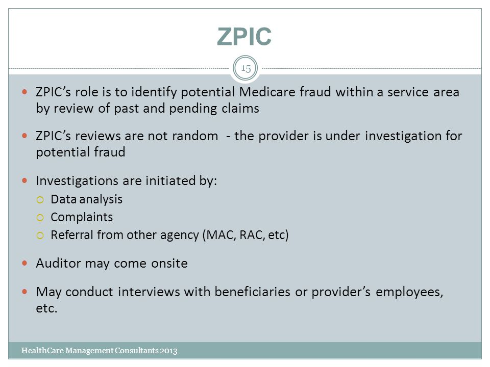 ZPIC HealthCare Management Consultants 2013 15 ZPIC's role is to identify potential Medicare fraud within a service area by review of past and pending