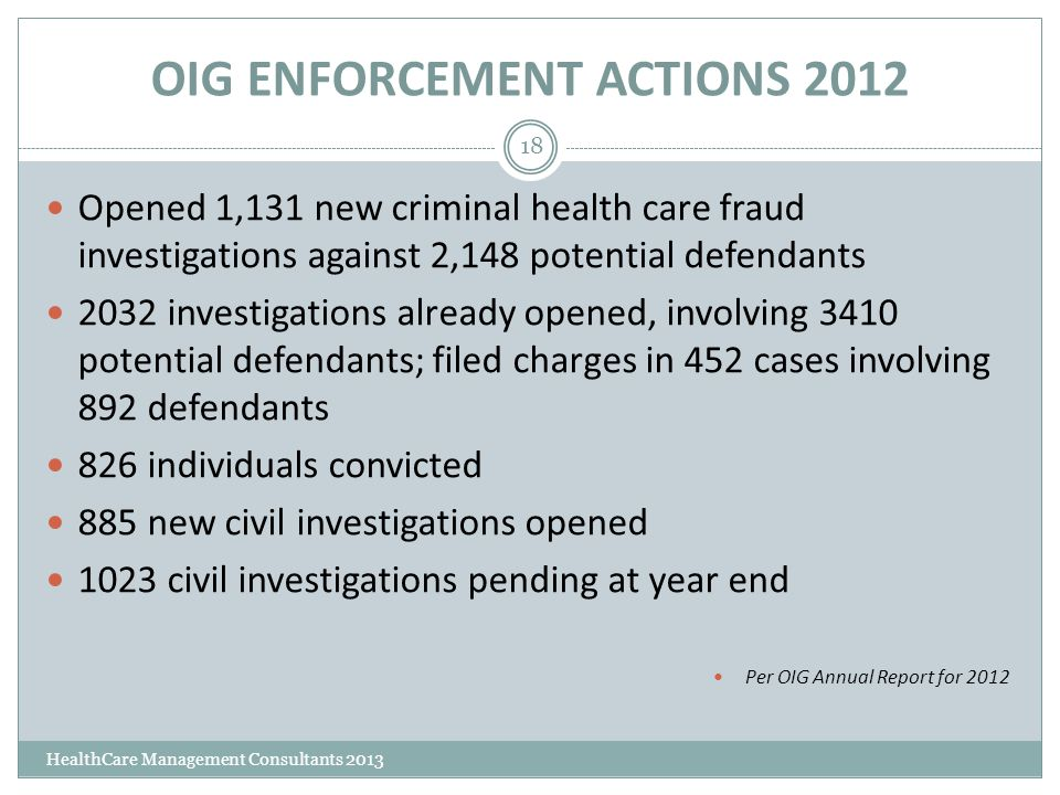 OIG ENFORCEMENT ACTIONS 2012 HealthCare Management Consultants 2013 18 Opened 1,131 new criminal health care fraud investigations against 2,148 potent