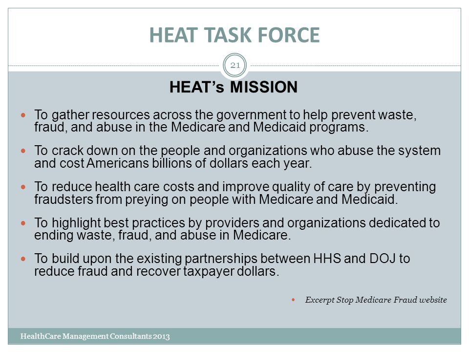 HEAT TASK FORCE HealthCare Management Consultants 2013 21 HEAT's MISSION To gather resources across the government to help prevent waste, fraud, and a