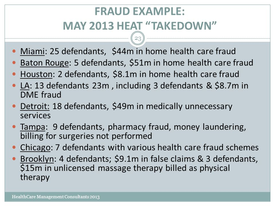 "FRAUD EXAMPLE: MAY 2013 HEAT ""TAKEDOWN"" HealthCare Management Consultants 2013 23 Miami: 25 defendants, $44m in home health care fraud Baton Rouge: 5"