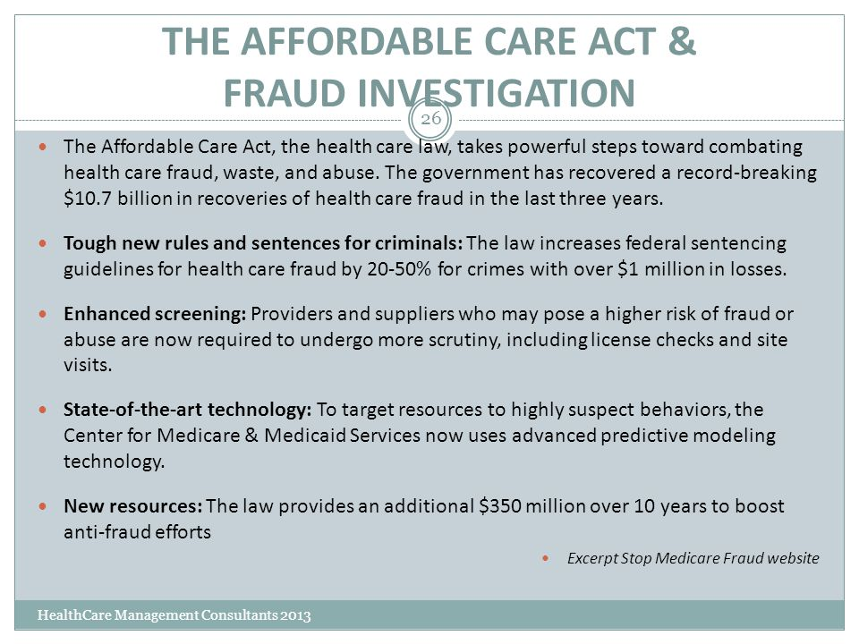 THE AFFORDABLE CARE ACT & FRAUD INVESTIGATION HealthCare Management Consultants 2013 26 The Affordable Care Act, the health care law, takes powerful s