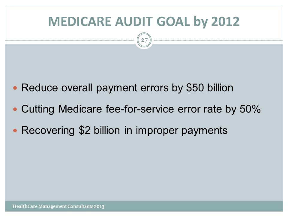 MEDICARE AUDIT GOAL by 2012 HealthCare Management Consultants 2013 27 Reduce overall payment errors by $50 billion Cutting Medicare fee-for-service er