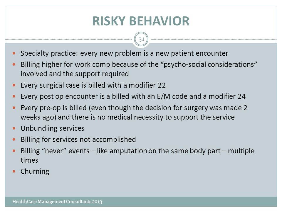 RISKY BEHAVIOR HealthCare Management Consultants 2013 31 Specialty practice: every new problem is a new patient encounter Billing higher for work comp