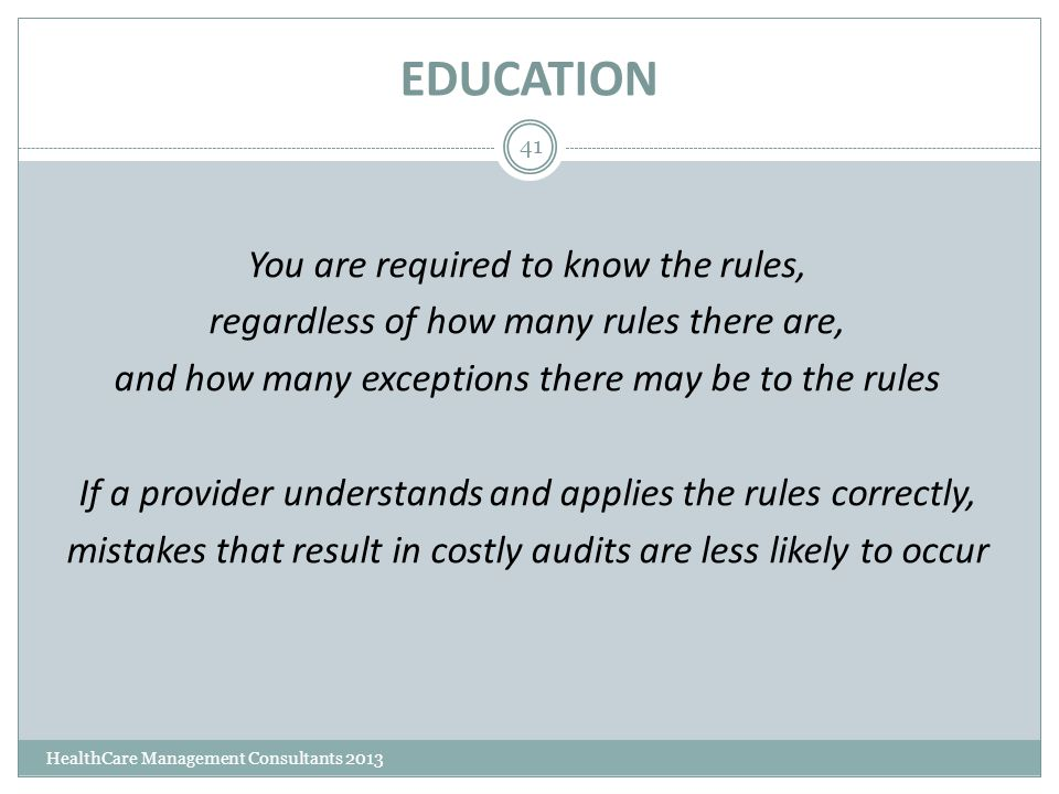 EDUCATION HealthCare Management Consultants 2013 41 You are required to know the rules, regardless of how many rules there are, and how many exception