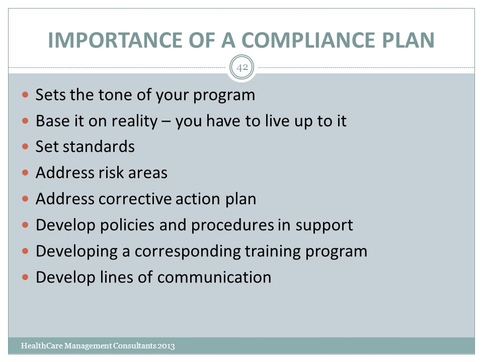 IMPORTANCE OF A COMPLIANCE PLAN HealthCare Management Consultants 2013 42 Sets the tone of your program Base it on reality – you have to live up to it