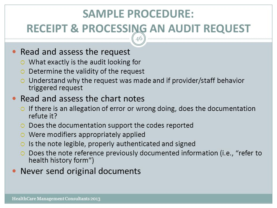 SAMPLE PROCEDURE: RECEIPT & PROCESSING AN AUDIT REQUEST HealthCare Management Consultants 2013 46 Read and assess the request  What exactly is the au