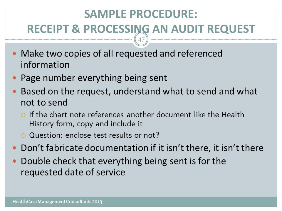 SAMPLE PROCEDURE: RECEIPT & PROCESSING AN AUDIT REQUEST HealthCare Management Consultants 2013 47 Make two copies of all requested and referenced info