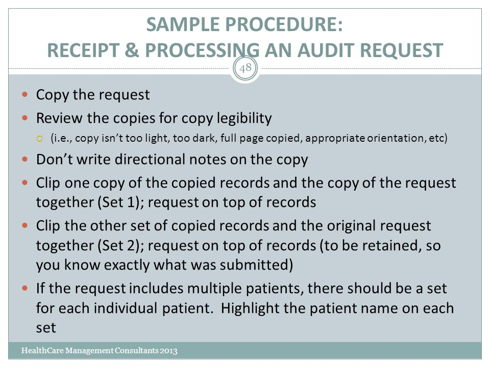 SAMPLE PROCEDURE: RECEIPT & PROCESSING AN AUDIT REQUEST HealthCare Management Consultants 2013 48 Copy the request Review the copies for copy legibili