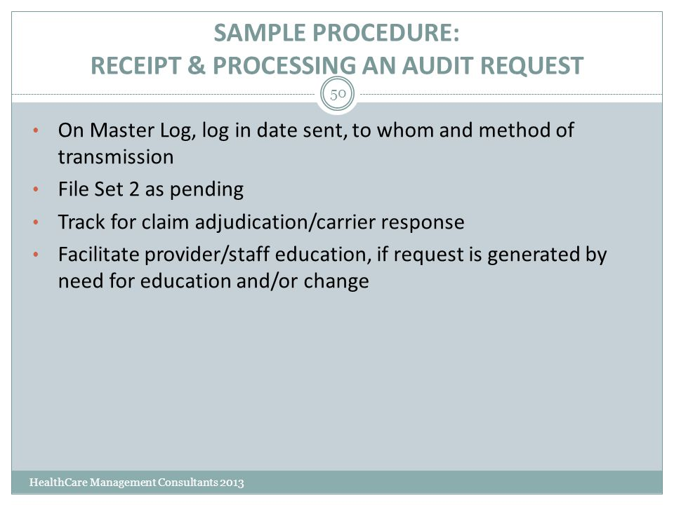 SAMPLE PROCEDURE: RECEIPT & PROCESSING AN AUDIT REQUEST HealthCare Management Consultants 2013 50 On Master Log, log in date sent, to whom and method