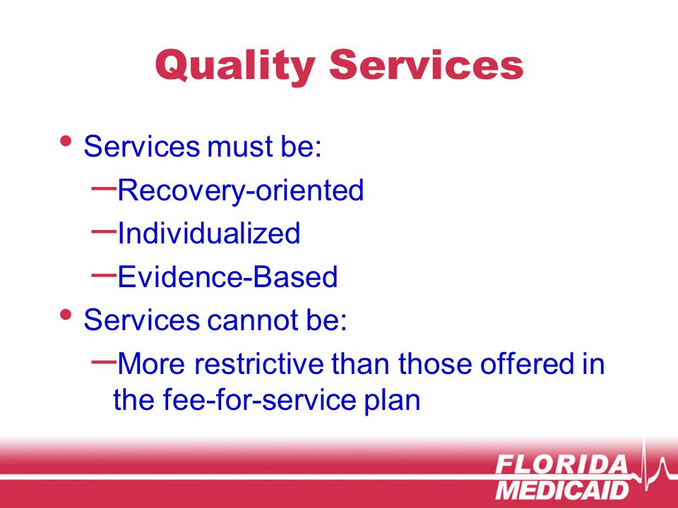 Quality Services Services must be: – Recovery-oriented – Individualized – Evidence-Based Services cannot be: – More restrictive than those offered in the fee-for-service plan