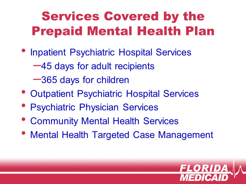 Services Covered by the Prepaid Mental Health Plan Inpatient Psychiatric Hospital Services – 45 days for adult recipients – 365 days for children Outpatient Psychiatric Hospital Services Psychiatric Physician Services Community Mental Health Services Mental Health Targeted Case Management
