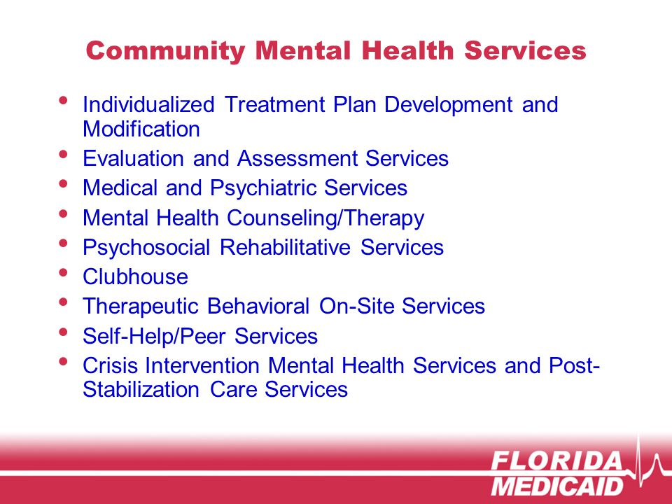 Community Mental Health Services Individualized Treatment Plan Development and Modification Evaluation and Assessment Services Medical and Psychiatric Services Mental Health Counseling/Therapy Psychosocial Rehabilitative Services Clubhouse Therapeutic Behavioral On-Site Services Self-Help/Peer Services Crisis Intervention Mental Health Services and Post- Stabilization Care Services