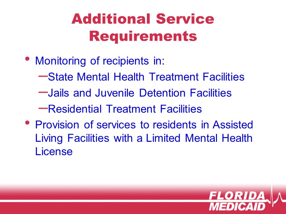 Additional Service Requirements Monitoring of recipients in: – State Mental Health Treatment Facilities – Jails and Juvenile Detention Facilities – Residential Treatment Facilities Provision of services to residents in Assisted Living Facilities with a Limited Mental Health License