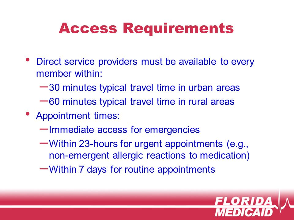 Access Requirements Direct service providers must be available to every member within: – 30 minutes typical travel time in urban areas – 60 minutes typical travel time in rural areas Appointment times: – Immediate access for emergencies – Within 23-hours for urgent appointments (e.g., non-emergent allergic reactions to medication) – Within 7 days for routine appointments
