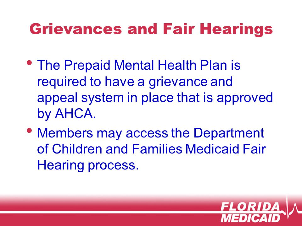 Grievances and Fair Hearings The Prepaid Mental Health Plan is required to have a grievance and appeal system in place that is approved by AHCA.
