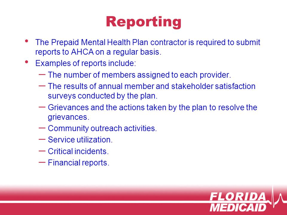 Reporting The Prepaid Mental Health Plan contractor is required to submit reports to AHCA on a regular basis.