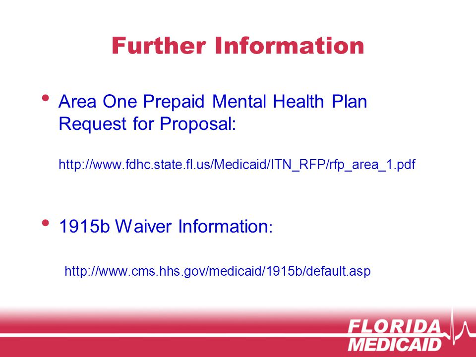 Further Information Area One Prepaid Mental Health Plan Request for Proposal: http://www.fdhc.state.fl.us/Medicaid/ITN_RFP/rfp_area_1.pdf 1915b Waiver Information : http://www.cms.hhs.gov/medicaid/1915b/default.asp