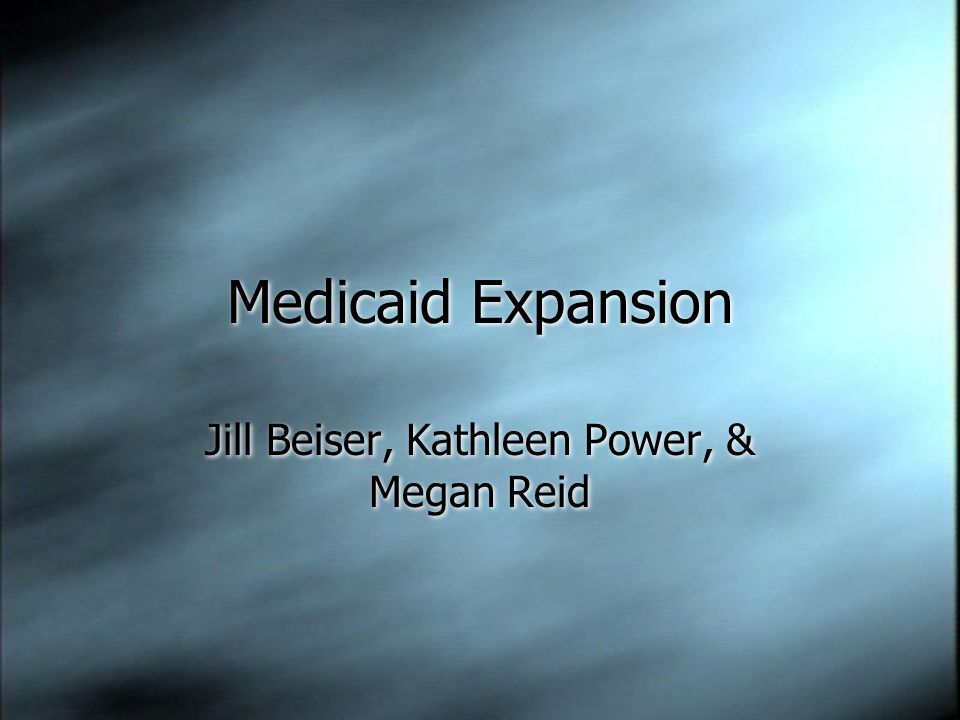 Medicaid Expansion Jill Beiser, Kathleen Power, & Megan Reid