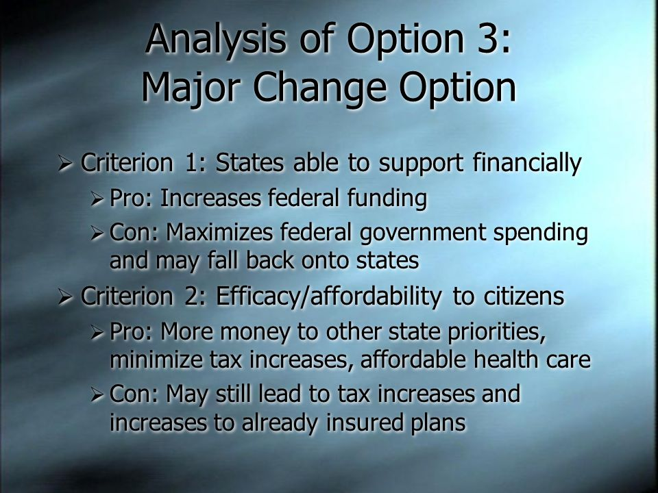 Analysis of Option 3: Major Change Option  Criterion 1: States able to support financially  Pro: Increases federal funding  Con: Maximizes federal government spending and may fall back onto states  Criterion 2: Efficacy/affordability to citizens  Pro: More money to other state priorities, minimize tax increases, affordable health care  Con: May still lead to tax increases and increases to already insured plans  Criterion 1: States able to support financially  Pro: Increases federal funding  Con: Maximizes federal government spending and may fall back onto states  Criterion 2: Efficacy/affordability to citizens  Pro: More money to other state priorities, minimize tax increases, affordable health care  Con: May still lead to tax increases and increases to already insured plans