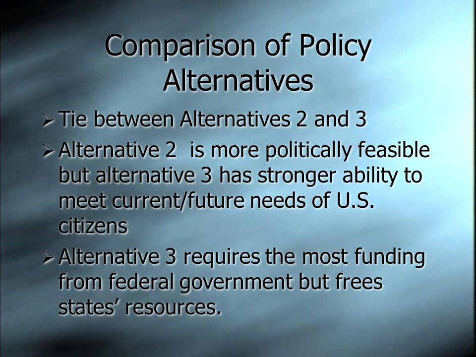 Comparison of Policy Alternatives  Tie between Alternatives 2 and 3  Alternative 2 is more politically feasible but alternative 3 has stronger abili