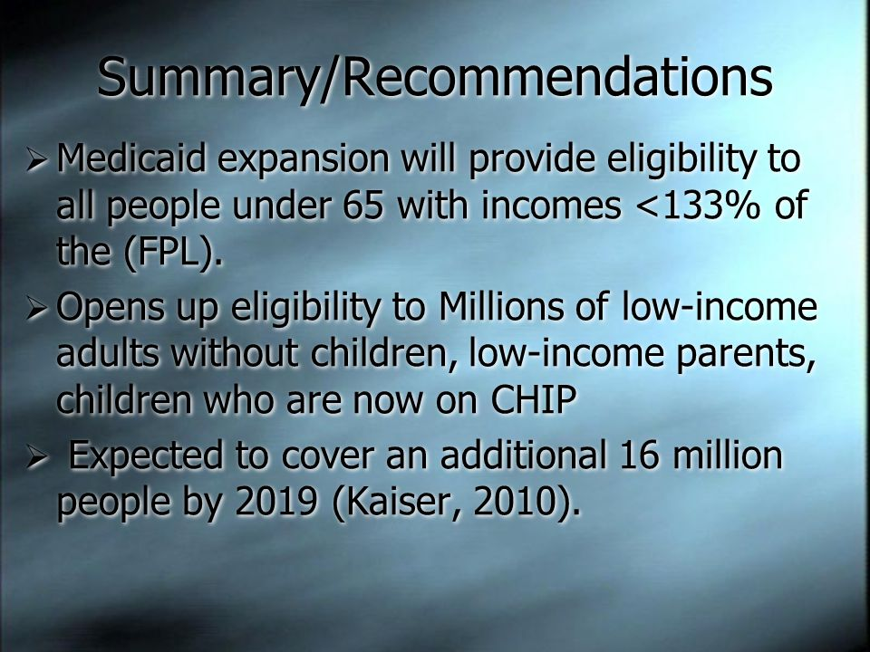 Summary/Recommendations  Medicaid expansion will provide eligibility to all people under 65 with incomes <133% of the (FPL).  Opens up eligibility t